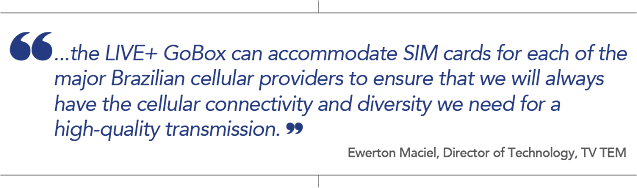"Quote from Ewerton Maciel, Director of Technology, TV TEM: ""the LIVE+ GoBox can accomodate SIM cards for each of the major Brazilian cellular providers to ensure that we will always have the cellular connectivity and diversity we need for a high -quality transmission."""